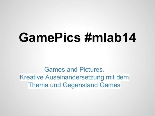 GamePics #mlab14 Games and Pictures. Kreative Auseinandersetzung mit dem Thema und Gegenstand Games