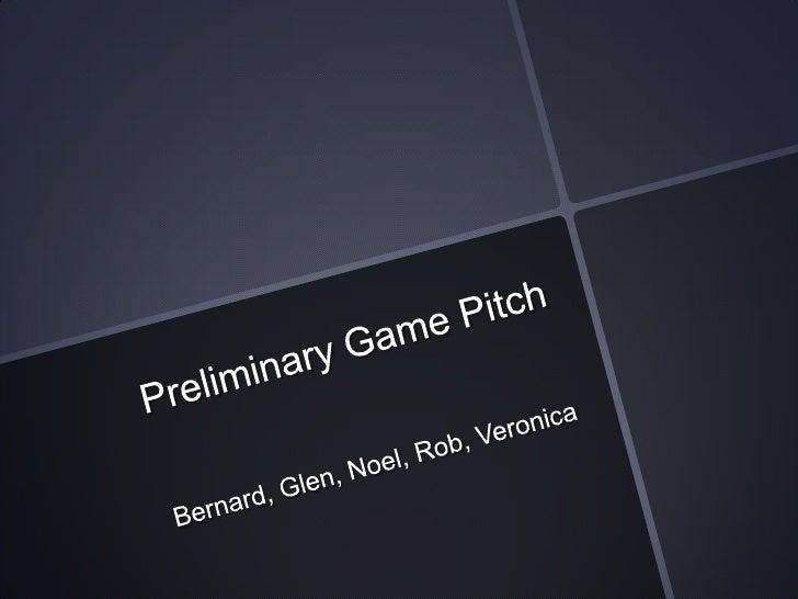 Preliminary Game Pitch<br />Bernard, Glen, Noel, Rob, Veronica<br />