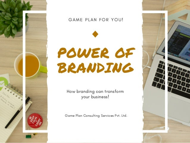 G A M E P L A N F O R Y O U ! POWER OF BRANDING How branding can transform your business! Game Plan Consulting Services Pv...