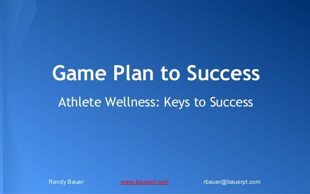 Game Plan to Success Athlete Wellness: Keys to Success  Randy Bauer  www.bauerpt.com  rbauer@bauerpt.com