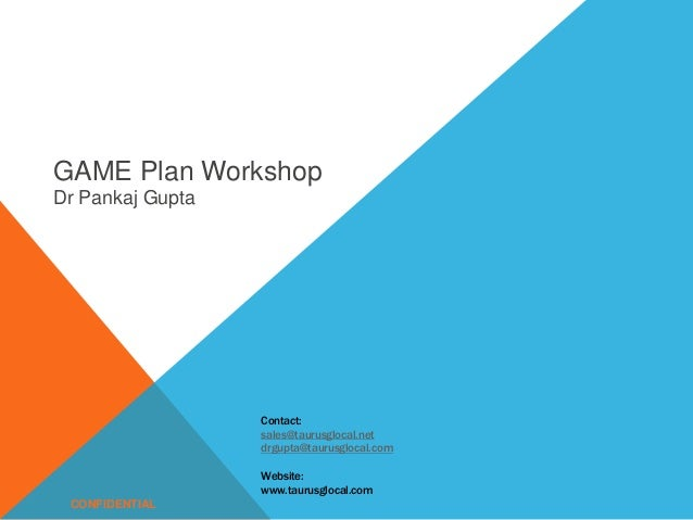 GAME Plan Workshop Dr Pankaj Gupta CONFIDENTIAL Contact: sales@taurusglocal.net drgupta@taurusglocal.com Website: www.taur...