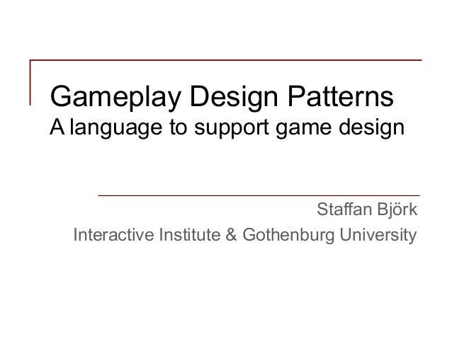 Gameplay Design Patterns A language to support game design  Staffan Björk Interactive Institute & Gothenburg University