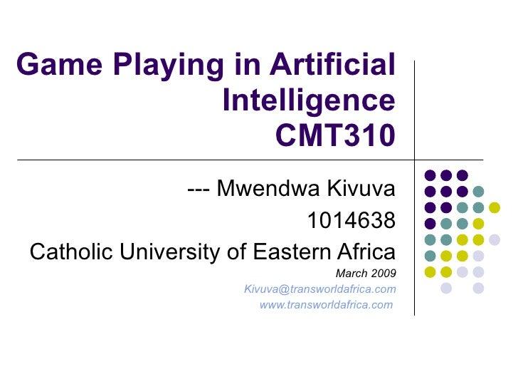 Game Playing in Artificial Intelligence CMT310 --- Mwendwa Kivuva 1014638 Catholic University of Eastern Africa March 2009...