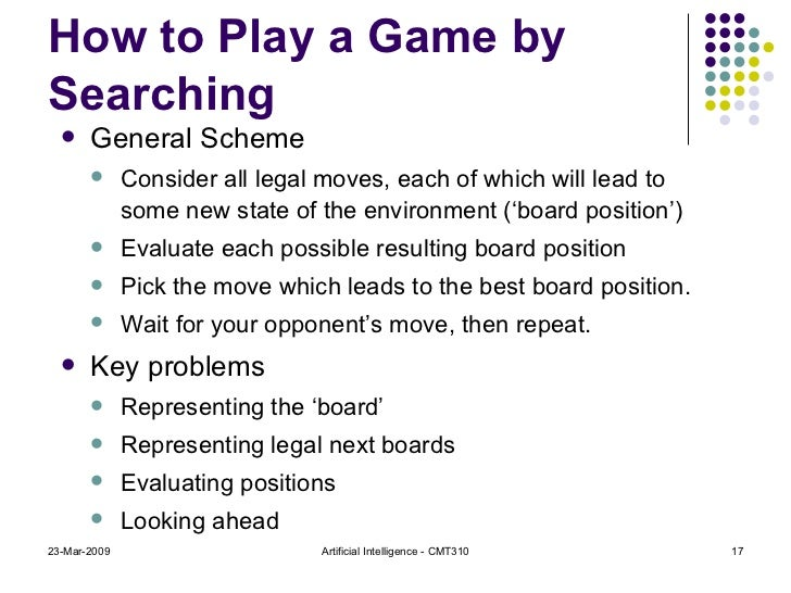 How to Play a Game by Searching <ul><li>General Scheme </li></ul><ul><ul><li>Consider all legal moves, each of which will ...