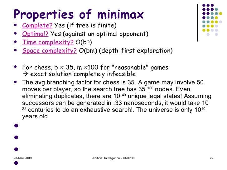 Properties of minimax <ul><li>Complete?  Yes (if tree is finite) </li></ul><ul><li>Optimal?  Yes (against an optimal oppon...