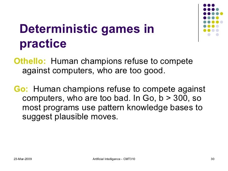 Deterministic games in practice <ul><li>Othello:   Human champions refuse to compete against computers, who are too good. ...