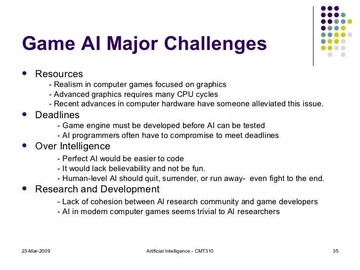 Game AI Major Challenges <ul><li>Resources </li></ul><ul><ul><ul><li>- Realism in computer games focused on graphics </li>...
