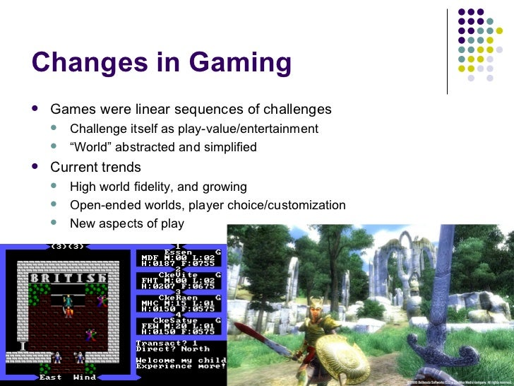 Changes in Gaming <ul><li>Games were linear sequences of challenges </li></ul><ul><ul><li>Challenge itself as play-value/e...