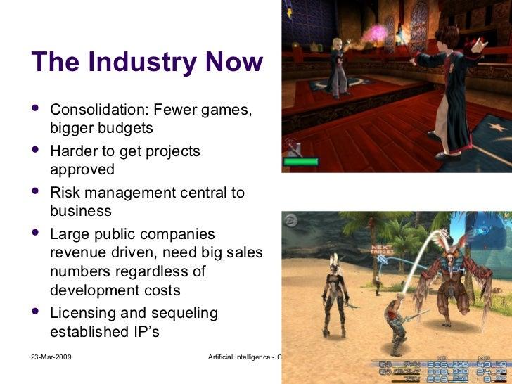 The Industry Now <ul><li>Consolidation: Fewer games, bigger budgets </li></ul><ul><li>Harder to get projects approved </li...