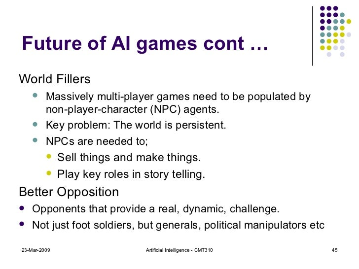 Future of AI games cont … <ul><li>World Fillers </li></ul><ul><ul><li>Massively multi-player games need to be populated by...