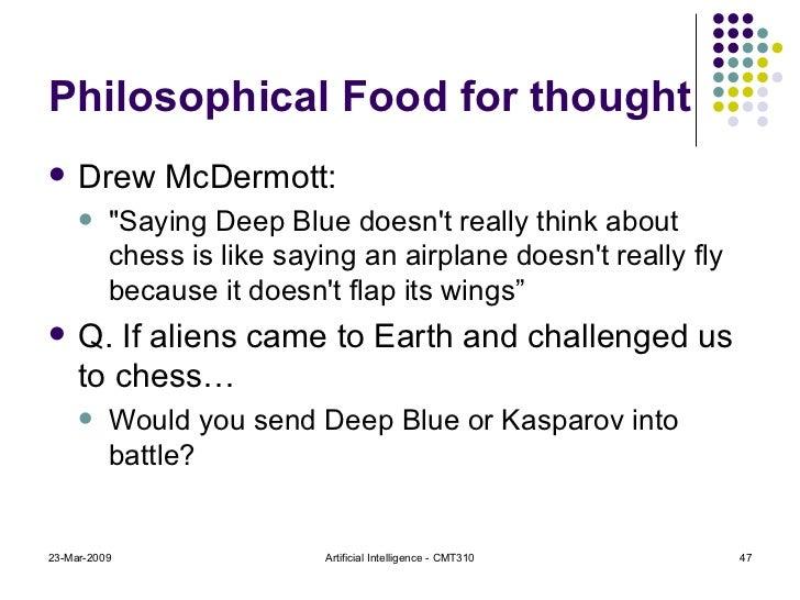 Philosophical Food for thought <ul><li>Drew McDermott:  </li></ul><ul><ul><li>&quot;Saying Deep Blue doesn't really think ...
