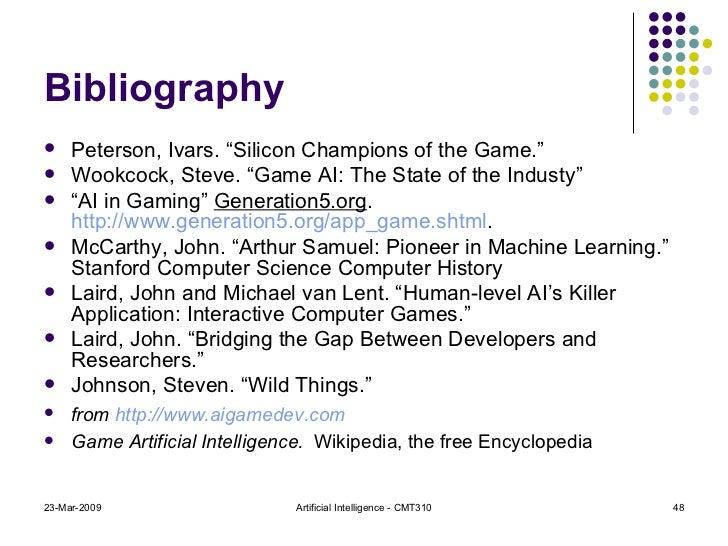 "Bibliography <ul><li>Peterson, Ivars. ""Silicon Champions of the Game."" </li></ul><ul><li>Wookcock, Steve. ""Game AI: The St..."