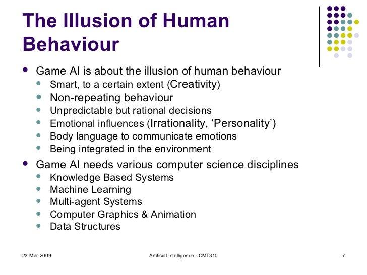 The Illusion of Human Behaviour <ul><li>Game AI is about the illusion of human behaviour </li></ul><ul><ul><li>Smart, to a...