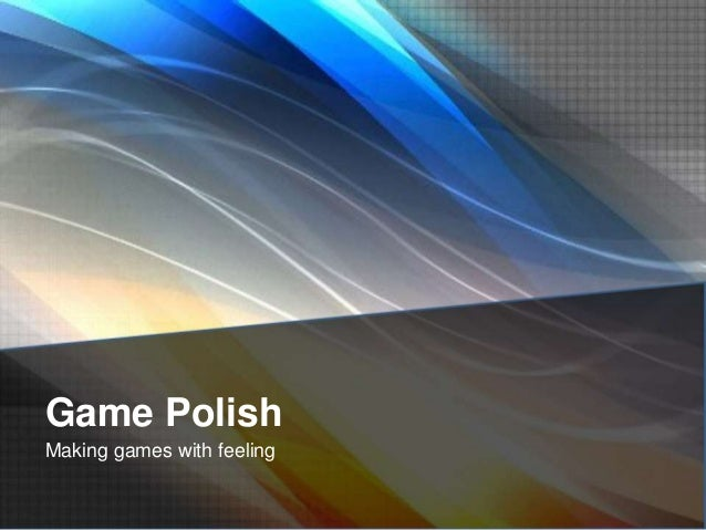 Game Polish Making games with feeling