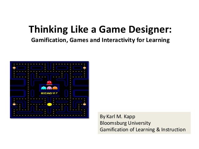 Thinking Like a Game Designer: Gamification, Games and Interactivity for Learning By Karl M. Kapp Bloomsburg University Ga...