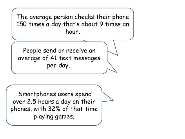 The average person checks their phone 150 times a day that's about 9 times an hour. People send or receive an average of 4...