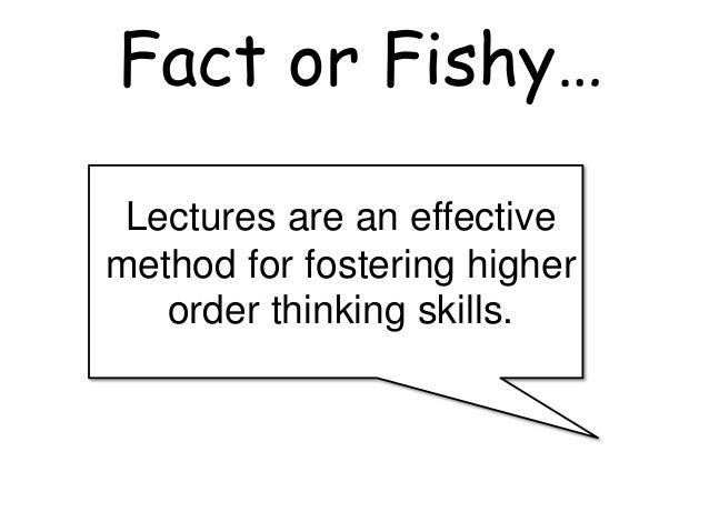 Lectures are an effective method for fostering higher order thinking skills. Fact or Fishy…