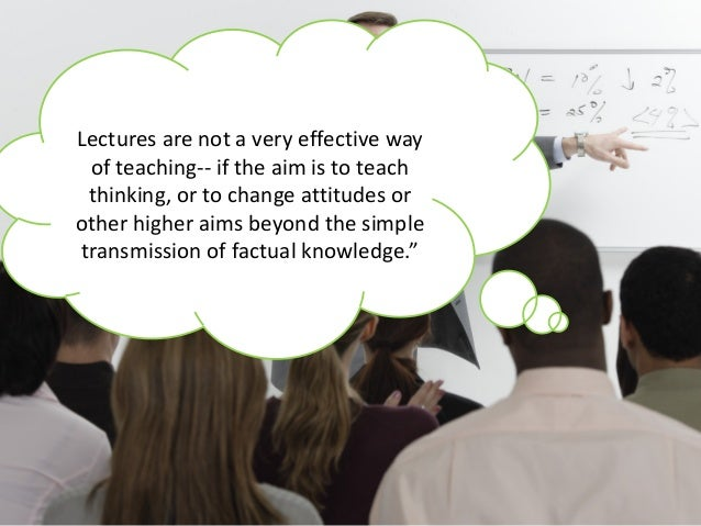 Lectures are not a very effective way of teaching-- if the aim is to teach thinking, or to change attitudes or other highe...