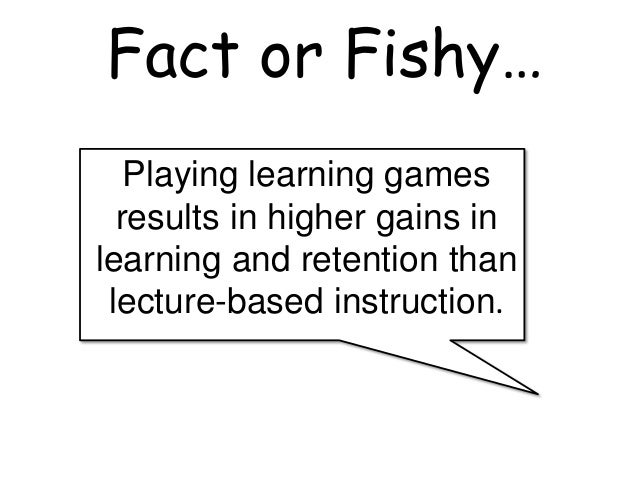 Playing learning games results in higher gains in learning and retention than lecture-based instruction. Fact or Fishy…