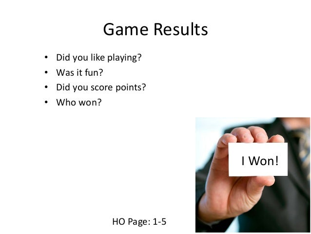 Game Results • Did you like playing? • Was it fun? • Did you score points? • Who won? I Won! HO Page: 1-5