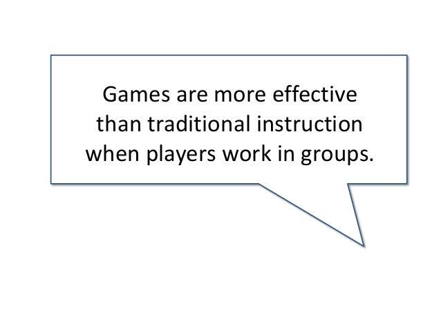 Games are more effective than traditional instruction when players work in groups.