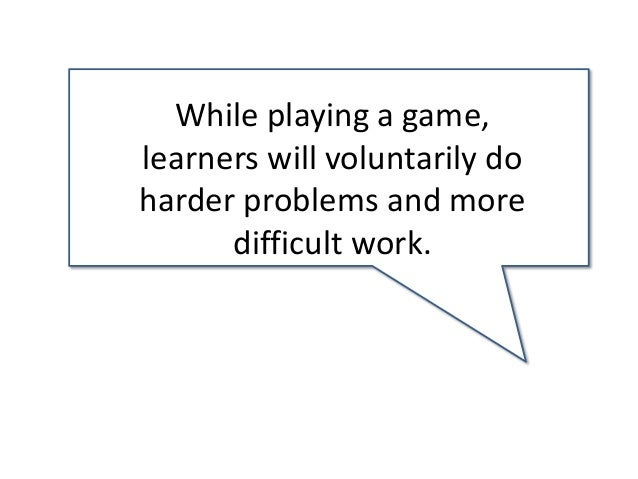 While playing a game, learners will voluntarily do harder problems and more difficult work.