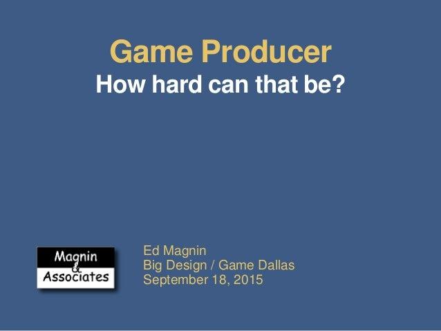 Game Producer How hard can that be? Ed Magnin Big Design / Game Dallas September 18, 2015