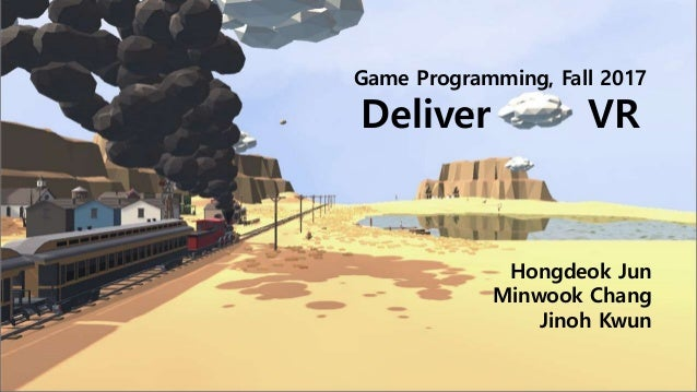 Game Programming, Fall 2017 Deliver VR Hongdeok Jun Minwook Chang Jinoh Kwun