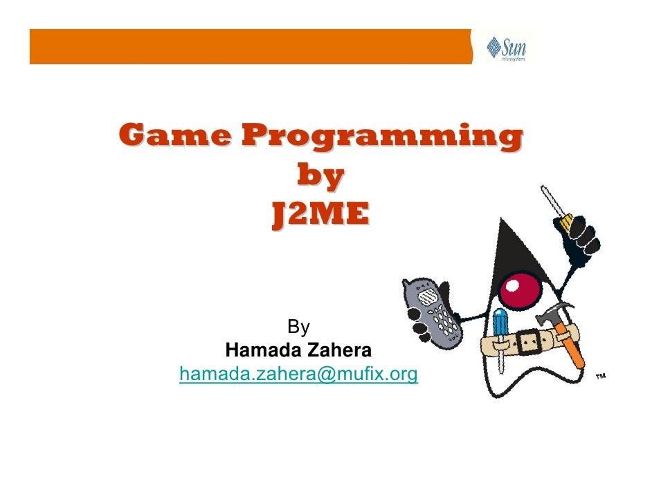 Game Programming        by       J2ME               By       Hamada Zahera   hamada.zahera@mufix.org
