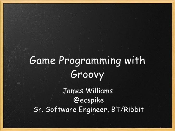 Game Programming with Groovy James Williams @ecspike Sr. Software Engineer, BT/Ribbit