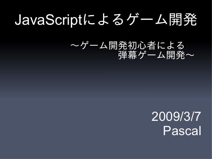 JavaScriptによるゲーム開発      ~ゲーム開発初心者による           弾幕ゲーム開発~                  2009/3/7                Pascal