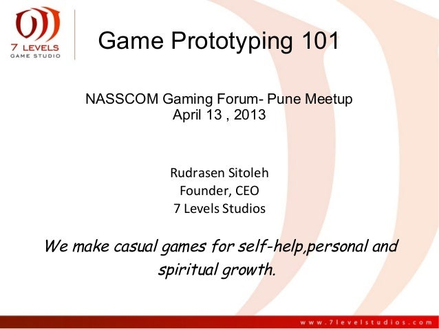 Game Prototyping 101     NASSCOM Gaming Forum- Pune Meetup              April 13 , 2013                Rudrasen Sitoleh   ...