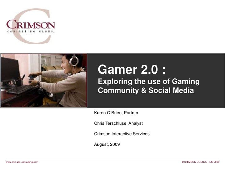Gamer 2.0 :Exploring the use of Gaming Community & Social Media <br />Karen O'Brien, Partner <br />Chris Terschluse, Analy...
