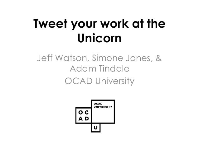 Tweet your work at the Unicorn Jeff Watson, Simone Jones, & Adam Tindale OCAD University