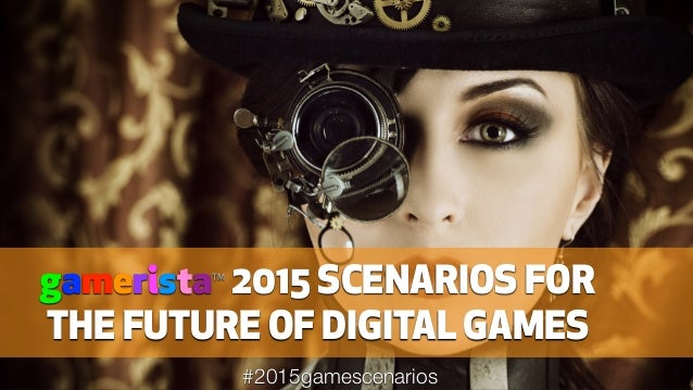 gameristaTM 2015 SCENARIOS FOR THE FUTURE OF DIGITAL GAMES #2015gamescenarios