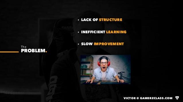 VICTOR @ GAMERZCLASS.COM The PROBLEM. · LACK OF STRUCTURE · INEFFICIENT LEARNING · SLOW IMPROVEMENT VICTOR @ GAMERZCLASS.C...