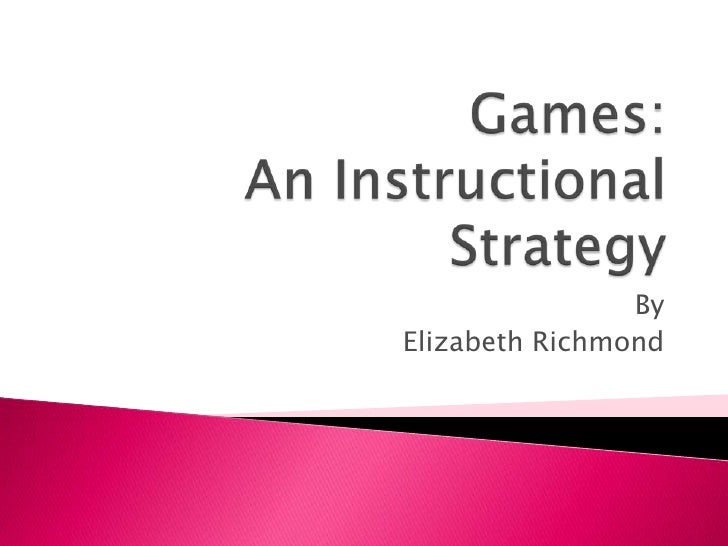 Games:An Instructional Strategy<br />By<br />Elizabeth Richmond<br />