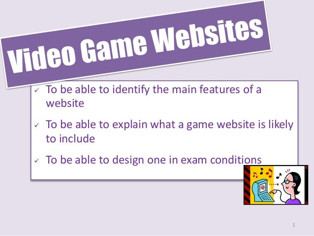  To be able to identify the main features of a website  To be able to explain what a game website is likely to include ...