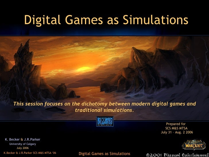 Digital Games as Simulations K. Becker  &  J.R.Parker University of Calgary July 2006 This session focuses on the dichotom...