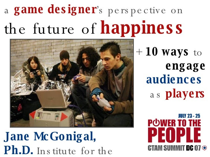 a   game designer 's perspective on   the future of  happiness   Jane McGonigal, Ph.D.   Institute for the Future +   10 w...
