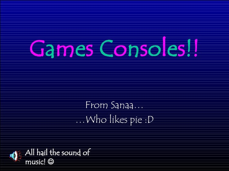 G a m e s  C o n s o l e s ! ! From Sanaa… … Who likes pie :D All hail the sound of music!  