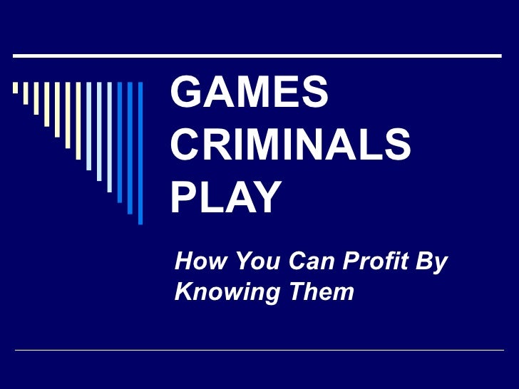 GAMES CRIMINALS PLAY How You Can Profit By Knowing Them