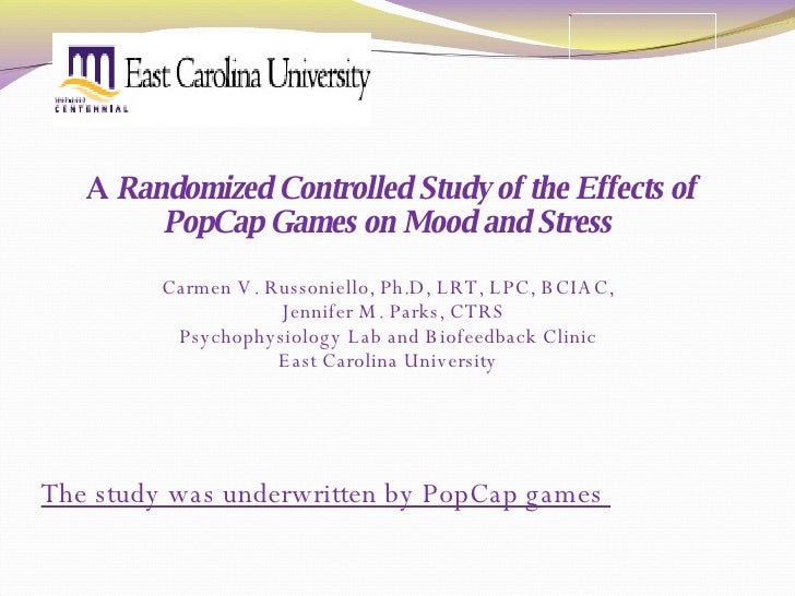 A  Randomized Controlled Study of the Effects of PopCap Games on Mood and Stress  Carmen V. Russoniello, Ph.D, LRT, LPC, B...