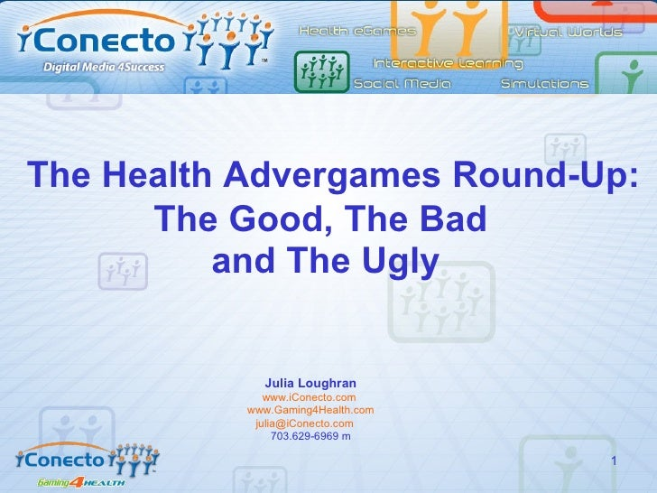 The Health Advergames Round-Up: The Good, The Bad  and The Ugly Julia Loughran www.iConecto.com   www.Gaming4Health.com [e...