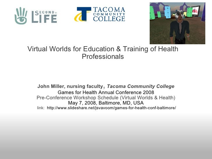 Virtual Worlds for Education & Training of Health Professionals John Miller, nursing faculty ,  Tacoma Community College G...