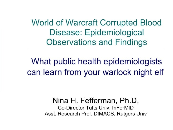 World of Warcraft Corrupted Blood Disease: Epidemiological Observations and Findings What public health epidemiologists ca...