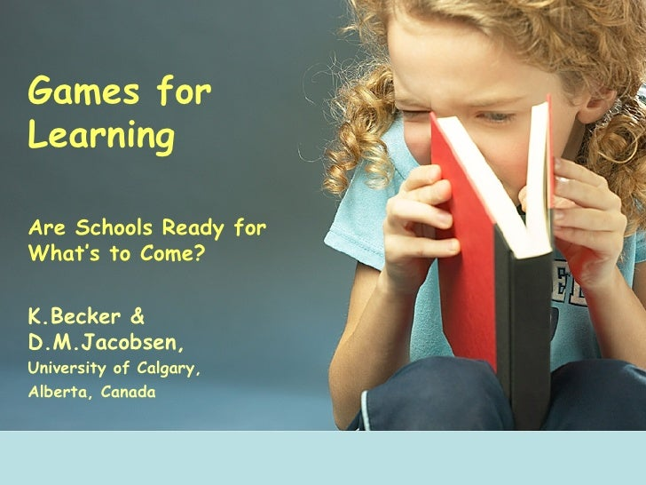 Games for Learning Are Schools Ready for What's to Come? K.Becker & D.M.Jacobsen, University of Calgary, Alberta, Canada