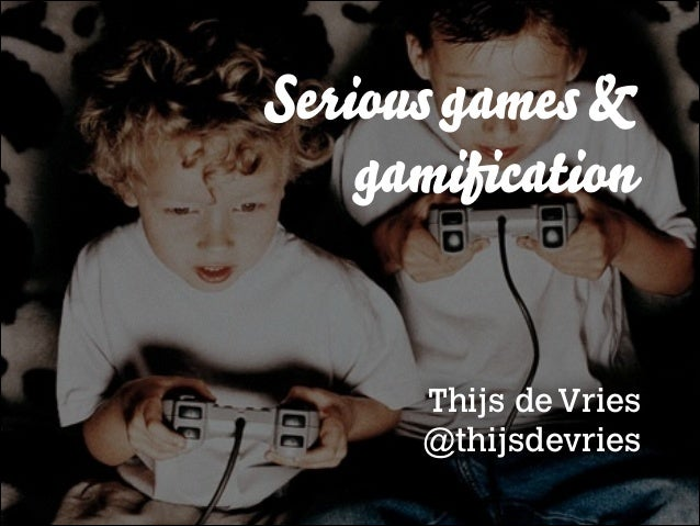 Serious games & gamification  Thijs de Vries @thijsdevries
