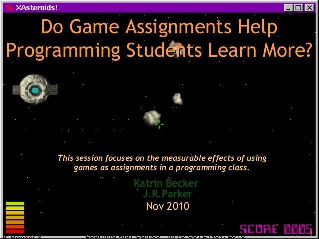 Learning with Games - MRU SoTL Nov. 2010 1 Do Game Assignments HelpDo Game Assignments Help Programming Students Learn Mor...