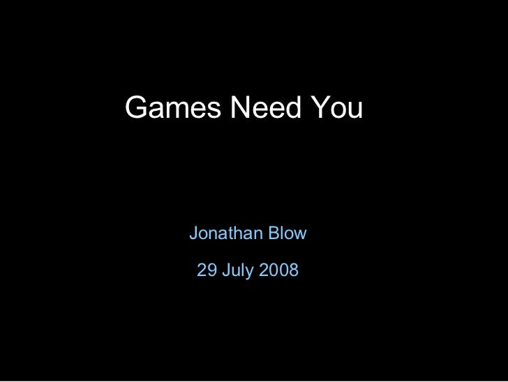Games Need You Jonathan Blow 29 July 2008